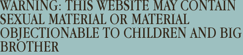 WARNING: THIS WEBSITE MAY CONTAIN SEXUAL MATERIAL OR MATERIAL OBJECTIONABLE TO CHILDREN AND BIG BROTHER