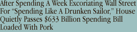 "After Spending A Week Excoriating Wall Street For ""Spending Like A Drunken Sailor,"" House Quietly Passes $633 Billion Spending Bill Loaded With Pork"